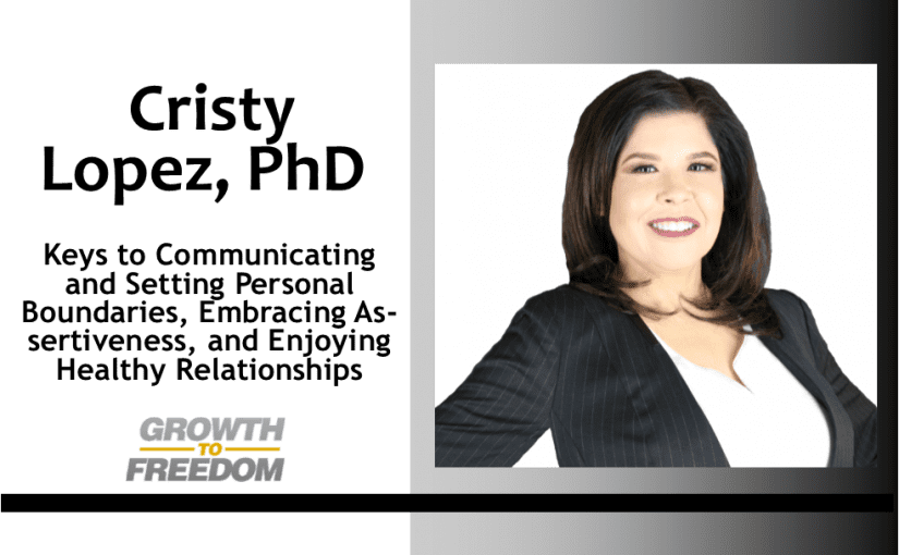 Keys to Communicating and Setting Personal Boundaries, Embracing Assertiveness, and Enjoying Healthy Relationships with Dr. Cristy Lopez [PODCAST 148]