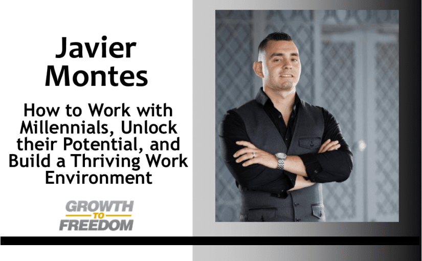 How to Work with Millennials, Unlock their Potential, and Build a Thriving Work Environment with Javier Montes [PODCAST 152]