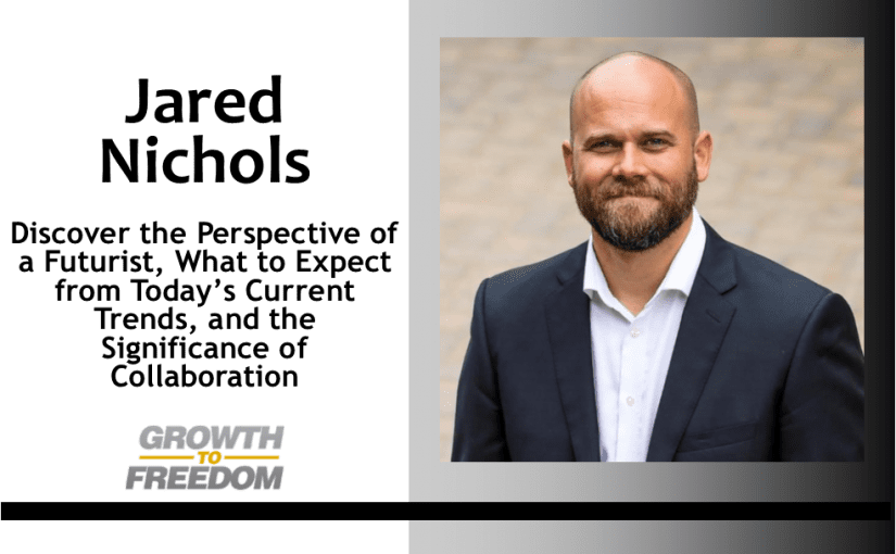 Discover the Perspective of a Futurist, What to Expect from Today's Current Trends, and the Significance of Collaboration with Jared Nichols [PODCAST 154]