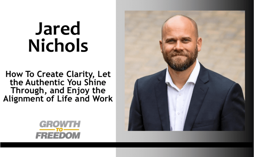 How To Create Clarity, Let the Authentic You Shine Through, and Enjoy the Alignment of Life and Work with Jared Nichols [PODCAST 155]