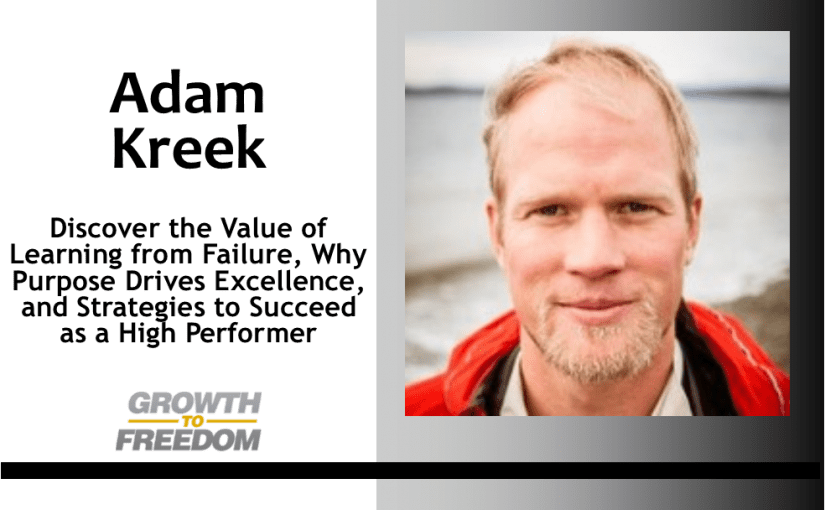 Discover the Value of Learning from Failure, Why Purpose Drives Excellence, and Strategies to Succeed as a High Performer with Adam Kreek [PODCAST 158]