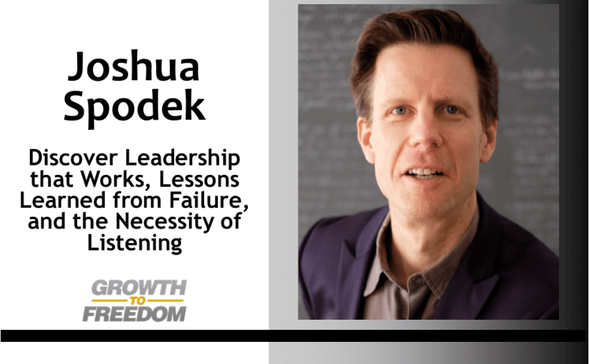 Discover Leadership that Works, Lessons Learned from Failure, and the Necessity of Listening with Joshua Spodek [PODCAST 159]