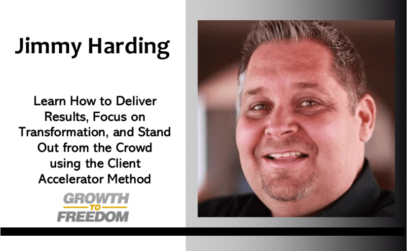 Learn How to Deliver Results, Focus on Transformation, and Stand Out from the Crowd using the Client Accelerator Method with Jimmy Harding [PODCAST 160]