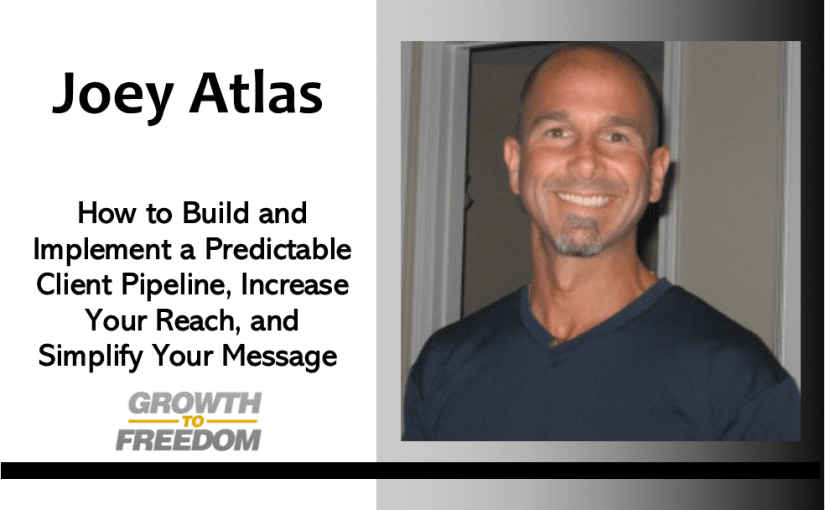 How to Build and Implement a Predictable Client Pipeline, Increase Your Reach, and Simplify Your Message with Joey Atlas [PODCAST 161]