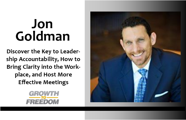 Discover the Key to Leadership Accountability, How to Bring Clarity into the Workplace, and Host More Effective Meetings with Jon Goldman [PODCAST 163]