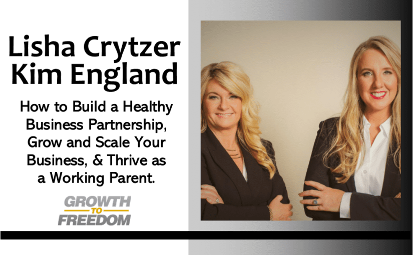 How to Build a Healthy Business Partnership, Grow and Scale Your Business, and Thrive as a Working Parent with Kim England and Lisha Crytzer [PODCAST 162]