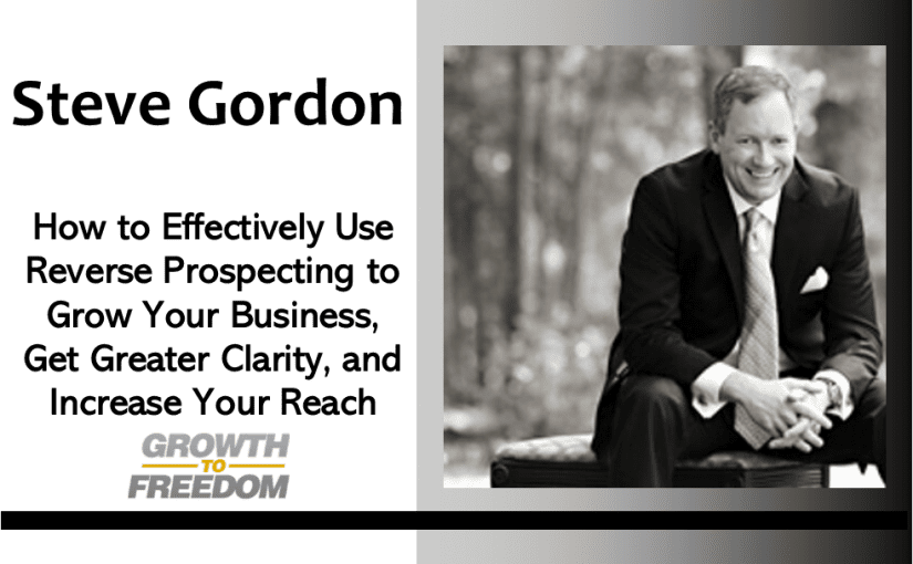 How to Effectively Use Reverse Prospecting to Grow Your Business, Get Greater Clarity, and Increase Your Reach with Steve Gordon [PODCAST 166]