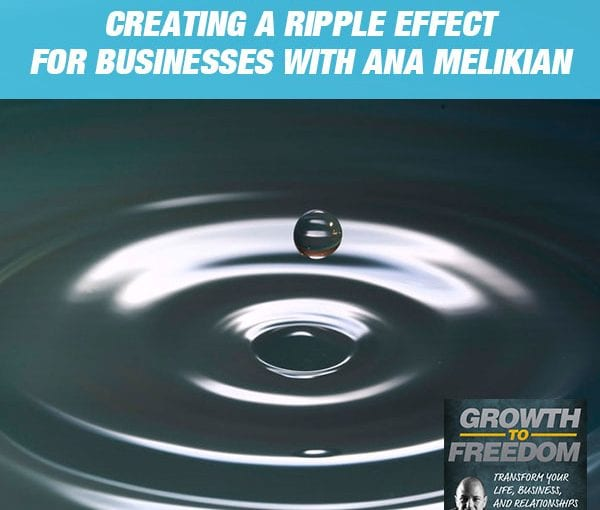 The Mindset Zone: Creating A Ripple Effect For Businesses with Ana Melikian [PODCAST 171]