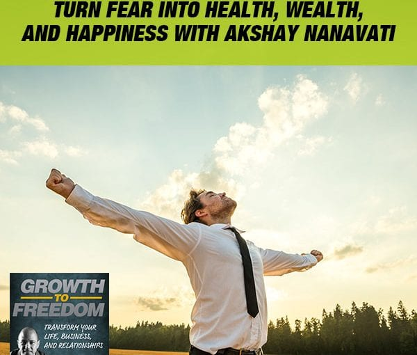 Turn Fear Into Health, Wealth, And Happiness with Akshay Nanavati [PODCAST 184]