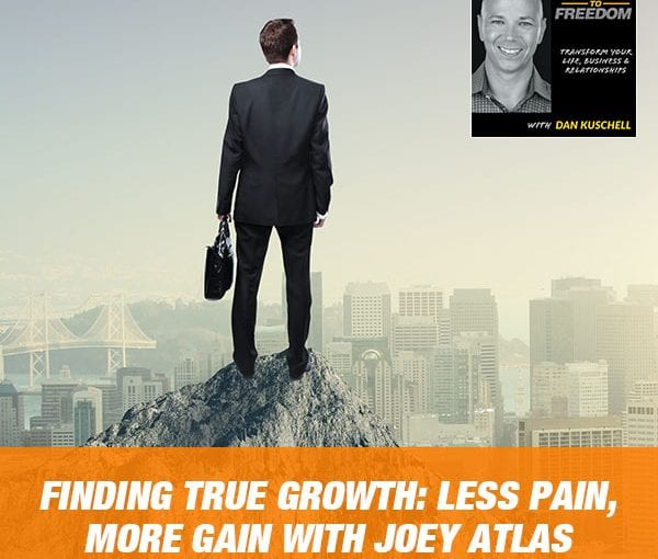 Finding True Growth: Less Pain, More Gain with Joey Atlas [PODCAST 185]