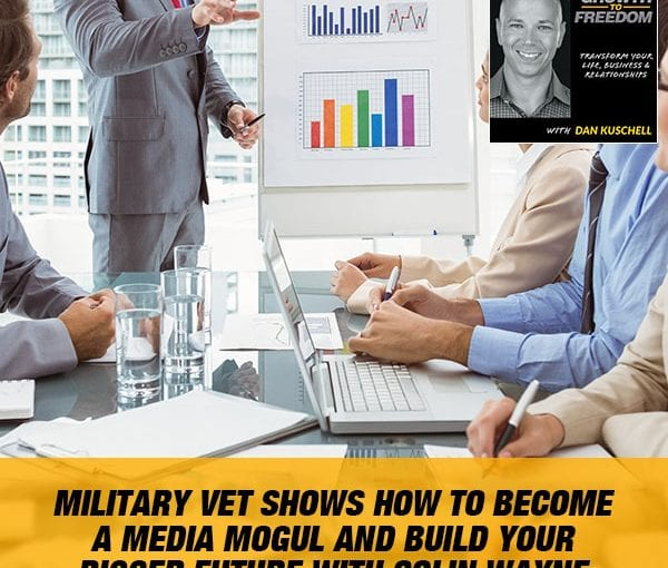 Military Vet Shows How To Become A Media Mogul And Build Your Bigger Future with Colin Wayne [Podcast 188]