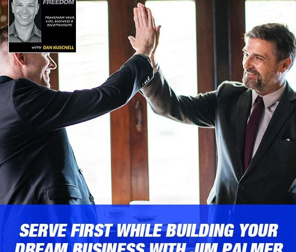Serve First While Building Your Dream Business with Jim Palmer [Podcast 198]