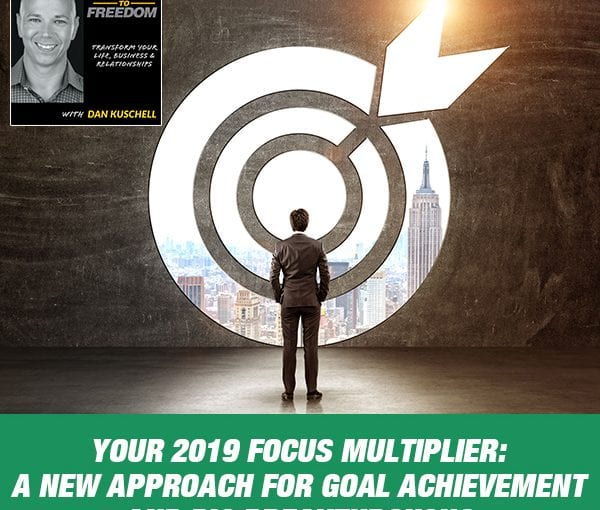 Your 2019 Focus Multiplier: A NEW Approach For Goal Achievement And Big Breakthroughs [Podcast 200]