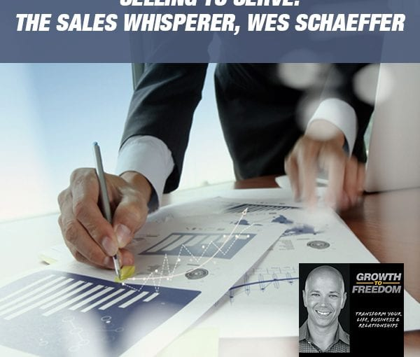 Selling To Serve: The Sales Whisperer, Wes Schaeffer [Podcast 204]