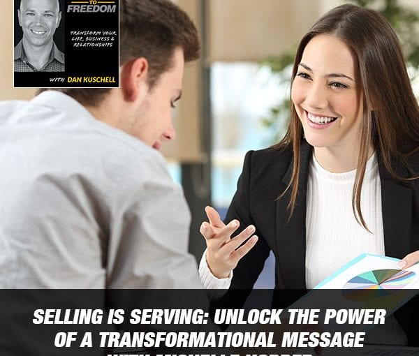 Selling Is Serving: Unlock The Power Of A Transformational Message with Michelle Kopper [Podcast 203]