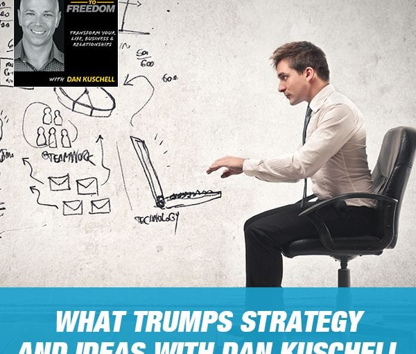 What Trumps Strategy And Ideas with Dan Kuschell [Podcast 207]