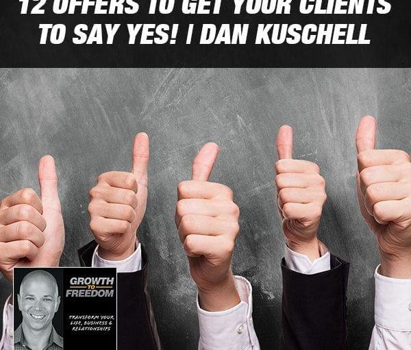 12 Offers to Get Your Clients to Say YES! | Dan Kuschell [Podcast 212]